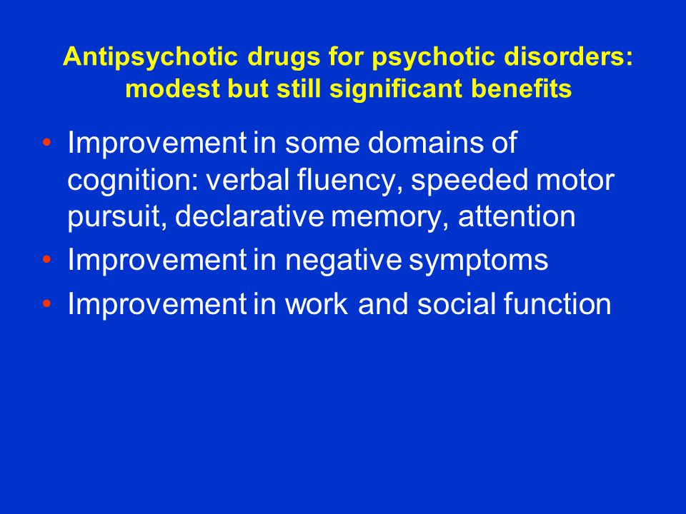 Antipsychotic drugs for psychotic disorders: modest but still significant benefits Improvement in some domains of cognition: verbal fluency, speeded motor pursuit, declarative memory, attention Improvement in negative symptoms Improvement in work and social function