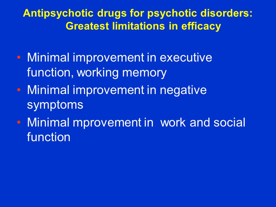 Antipsychotic drugs for psychotic disorders: Greatest limitations in efficacy Minimal improvement in executive function, working memory Minimal improvement in negative symptoms Minimal mprovement in work and social function