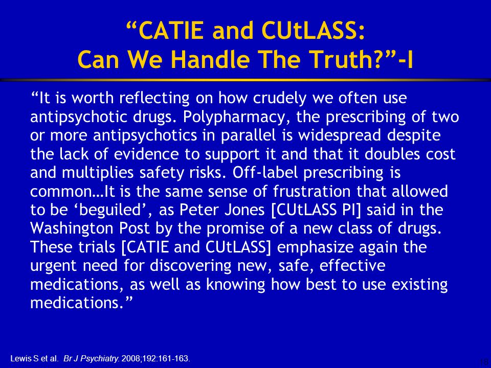 18 CATIE and CUtLASS: Can We Handle The Truth -I It is worth reflecting on how crudely we often use antipsychotic drugs.