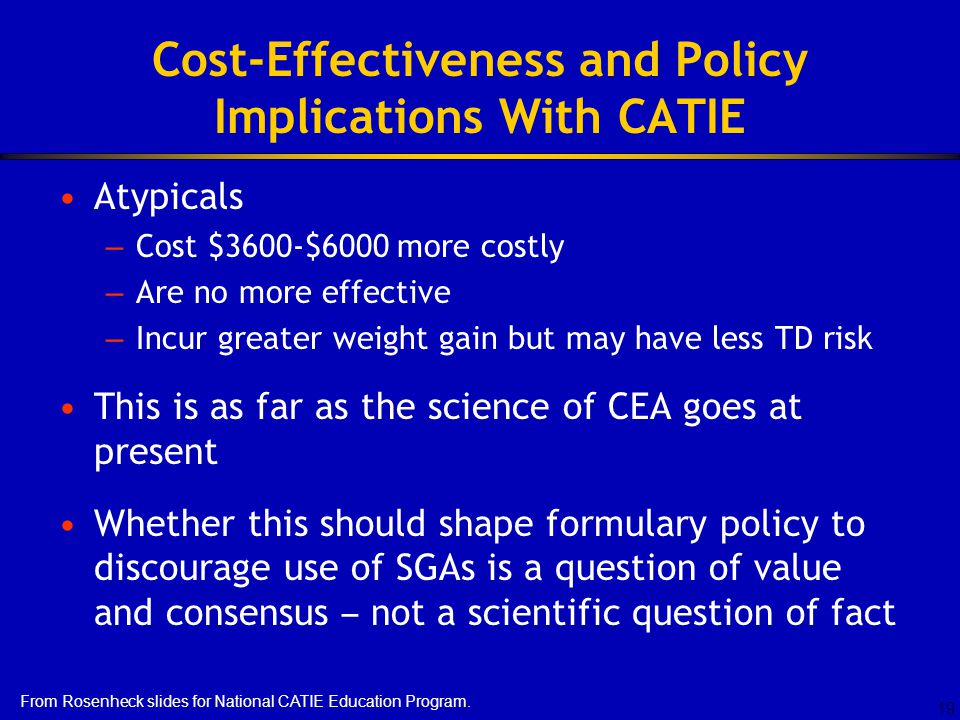 19 Cost-Effectiveness and Policy Implications With CATIE Atypicals – Cost $3600-$6000 more costly – Are no more effective – Incur greater weight gain but may have less TD risk This is as far as the science of CEA goes at present Whether this should shape formulary policy to discourage use of SGAs is a question of value and consensus – not a scientific question of fact From Rosenheck slides for National CATIE Education Program.