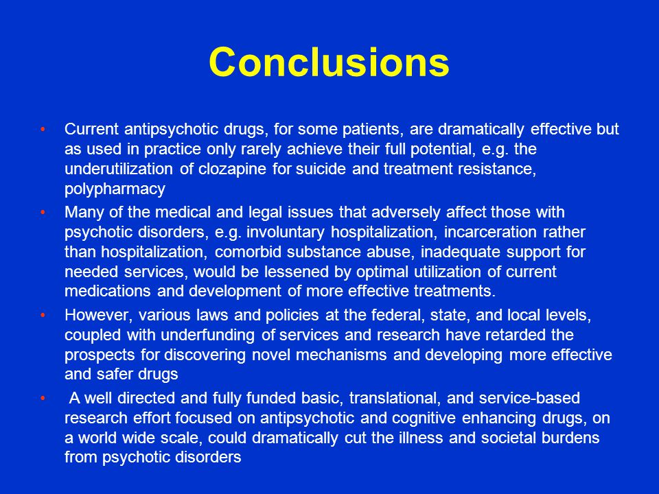 Conclusions Current antipsychotic drugs, for some patients, are dramatically effective but as used in practice only rarely achieve their full potential, e.g.