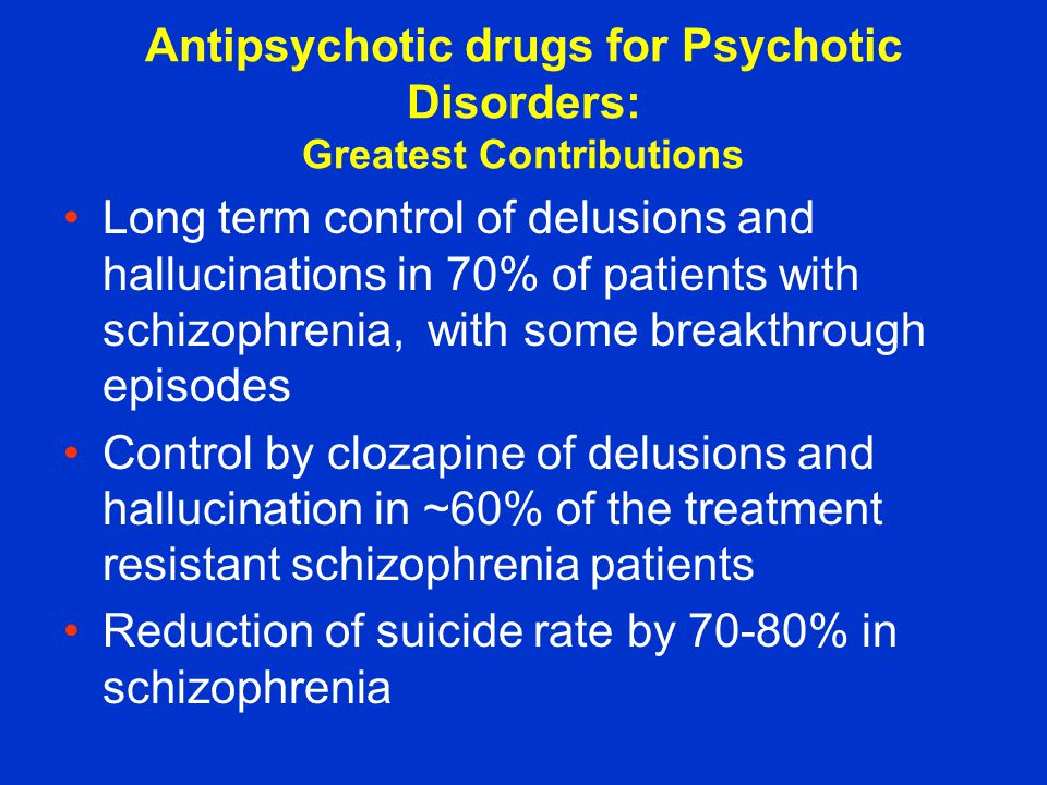 Antipsychotic drugs for Psychotic Disorders: Greatest Contributions Long term control of delusions and hallucinations in 70% of patients with schizophrenia, with some breakthrough episodes Control by clozapine of delusions and hallucination in ~60% of the treatment resistant schizophrenia patients Reduction of suicide rate by 70-80% in schizophrenia