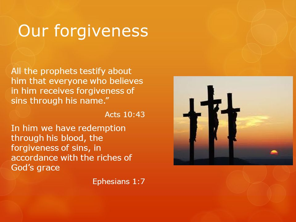 Our forgiveness All the prophets testify about him that everyone who believes in him receives forgiveness of sins through his name. Acts 10:43 In him we have redemption through his blood, the forgiveness of sins, in accordance with the riches of God's grace Ephesians 1:7