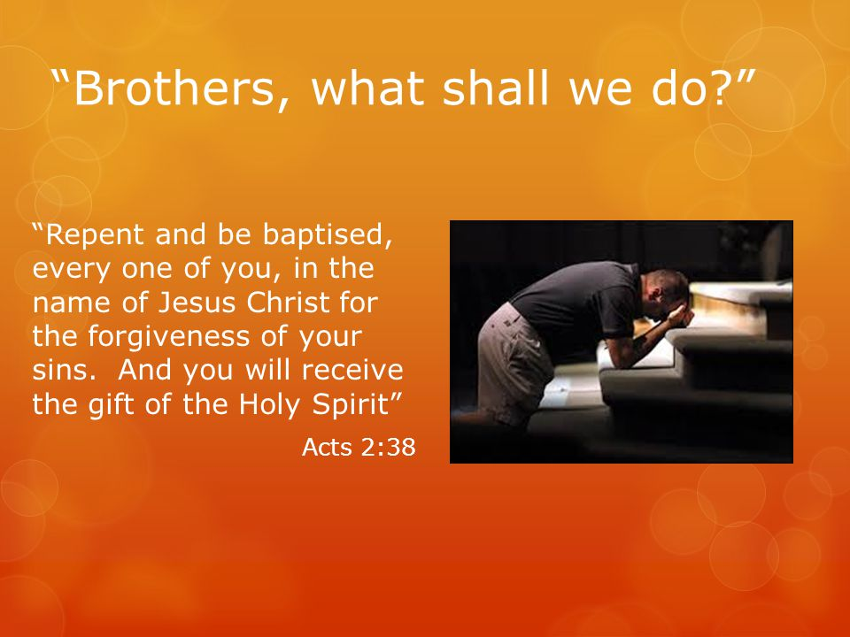 Brothers, what shall we do? Repent and be baptised, every one of you, in the name of Jesus Christ for the forgiveness of your sins.