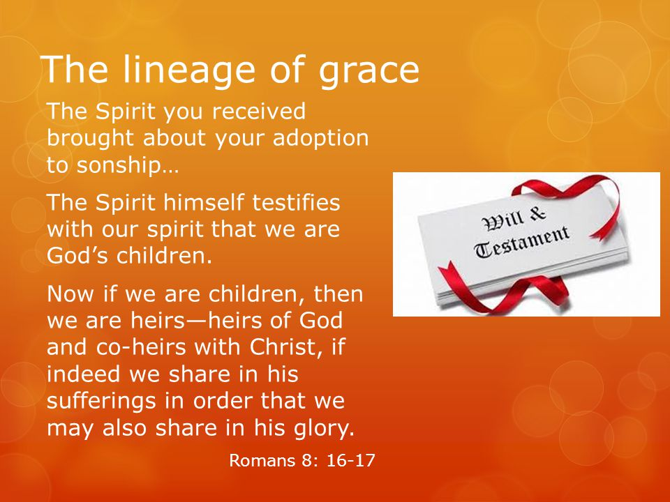 The lineage of grace The Spirit you received brought about your adoption to sonship… The Spirit himself testifies with our spirit that we are God's children.