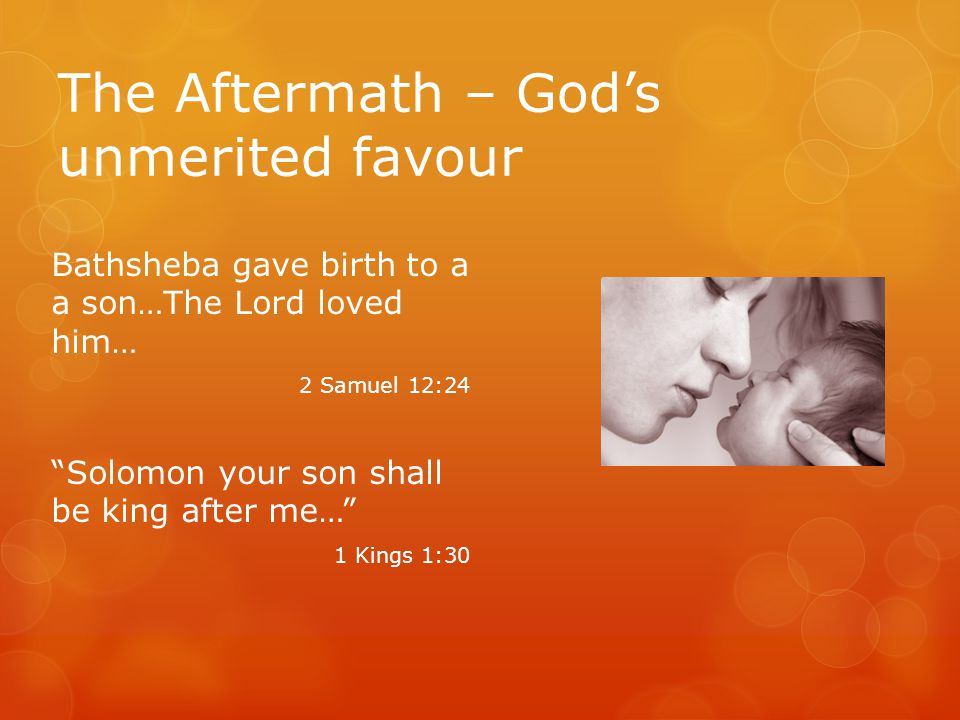 The Aftermath – God's unmerited favour Bathsheba gave birth to a a son…The Lord loved him… 2 Samuel 12:24 Solomon your son shall be king after me… 1 Kings 1:30