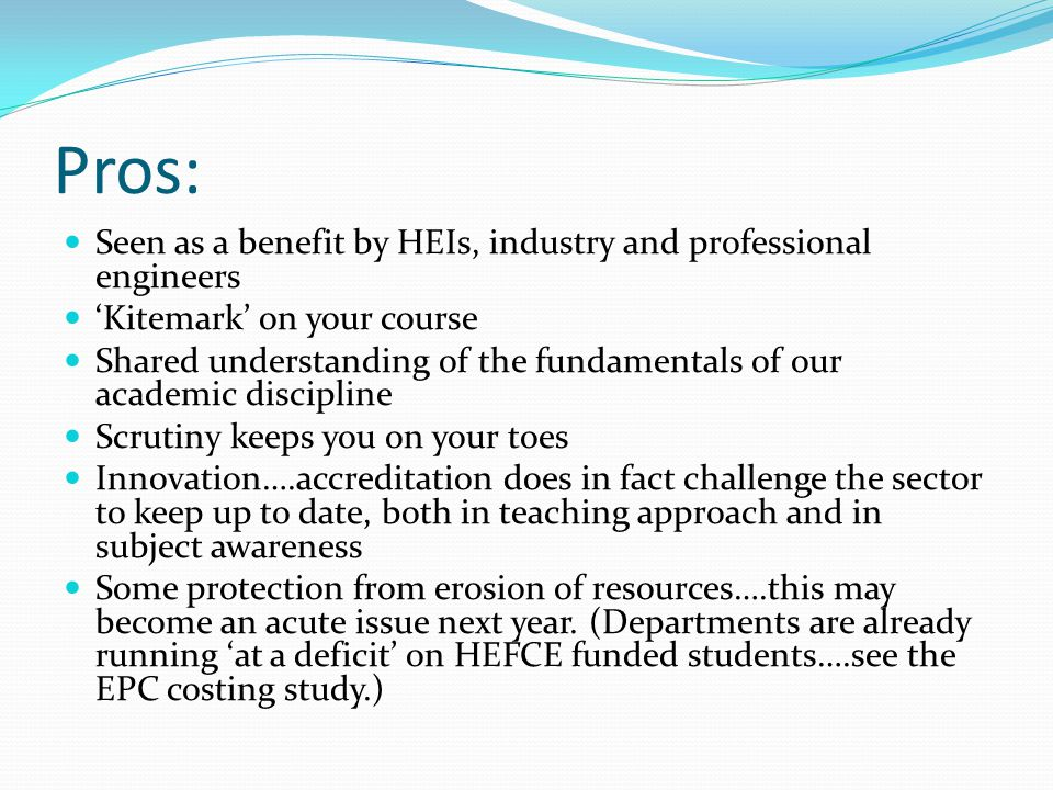 Pros: Seen as a benefit by HEIs, industry and professional engineers 'Kitemark' on your course Shared understanding of the fundamentals of our academic discipline Scrutiny keeps you on your toes Innovation….accreditation does in fact challenge the sector to keep up to date, both in teaching approach and in subject awareness Some protection from erosion of resources….this may become an acute issue next year.