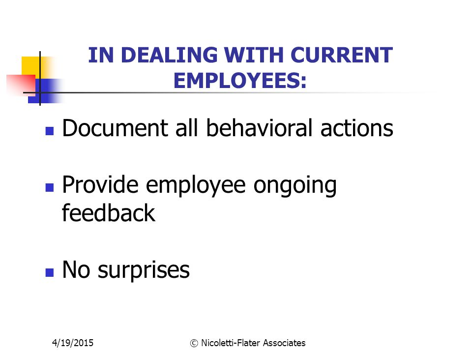 4/19/2015© Nicoletti-Flater Associates IN DEALING WITH CURRENT EMPLOYEES: Document all behavioral actions Provide employee ongoing feedback No surprises