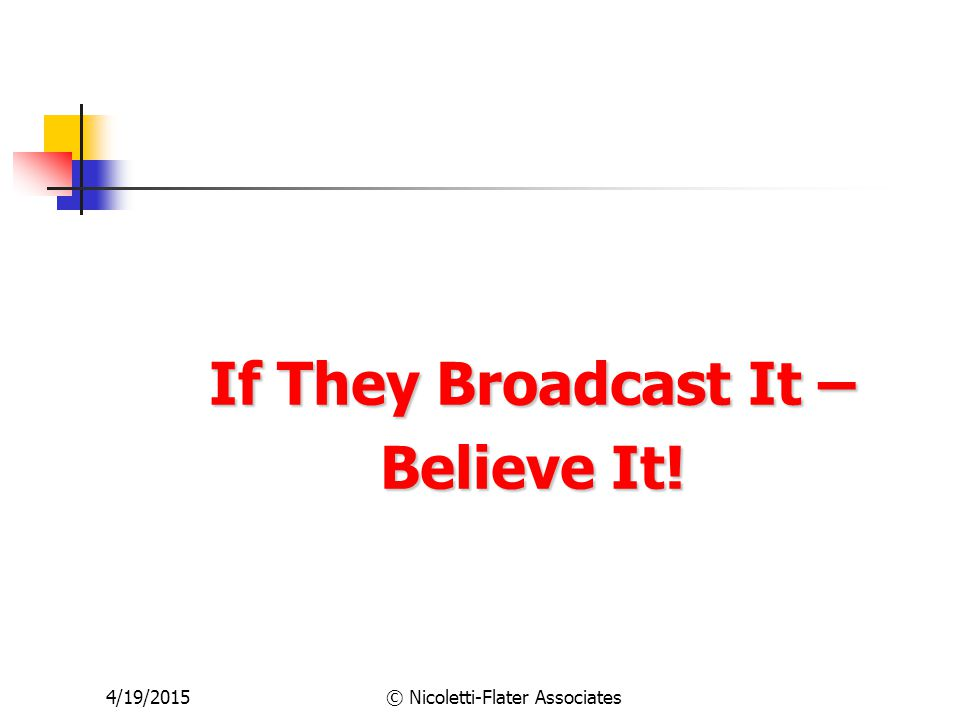 4/19/2015© Nicoletti-Flater Associates If They Broadcast It – Believe It!