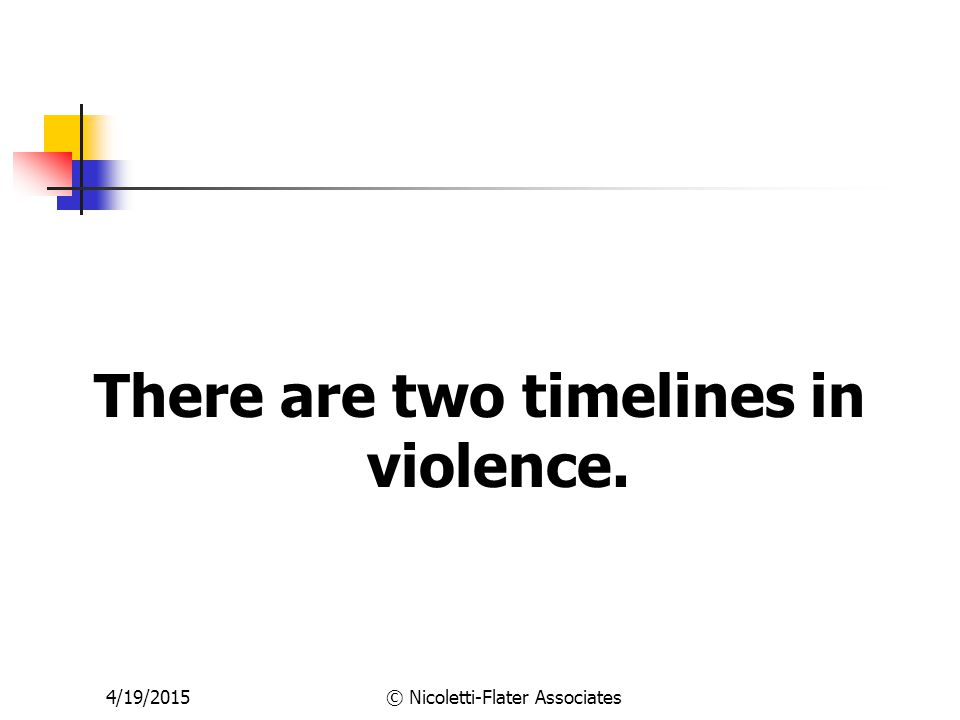 4/19/2015© Nicoletti-Flater Associates There are two timelines in violence.