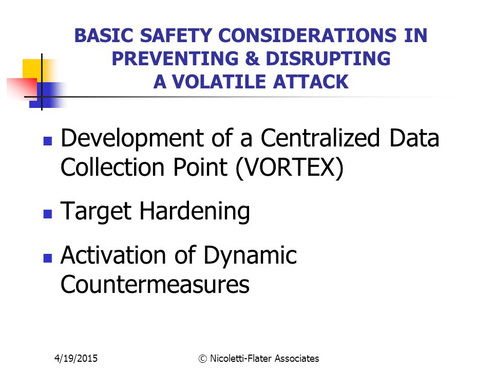4/19/2015© Nicoletti-Flater Associates BASIC SAFETY CONSIDERATIONS IN PREVENTING & DISRUPTING A VOLATILE ATTACK Development of a Centralized Data Collection Point (VORTEX) Target Hardening Activation of Dynamic Countermeasures