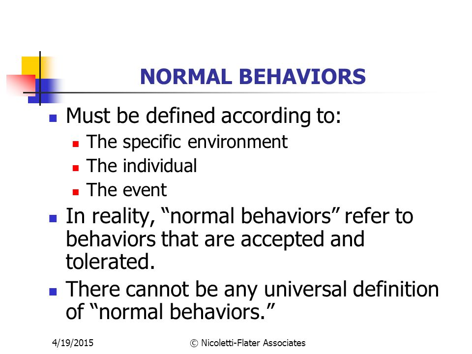 4/19/2015© Nicoletti-Flater Associates NORMAL BEHAVIORS Must be defined according to: The specific environment The individual The event In reality, normal behaviors refer to behaviors that are accepted and tolerated.