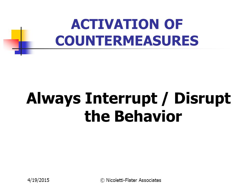 4/19/2015© Nicoletti-Flater Associates ACTIVATION OF COUNTERMEASURES Always Interrupt / Disrupt the Behavior