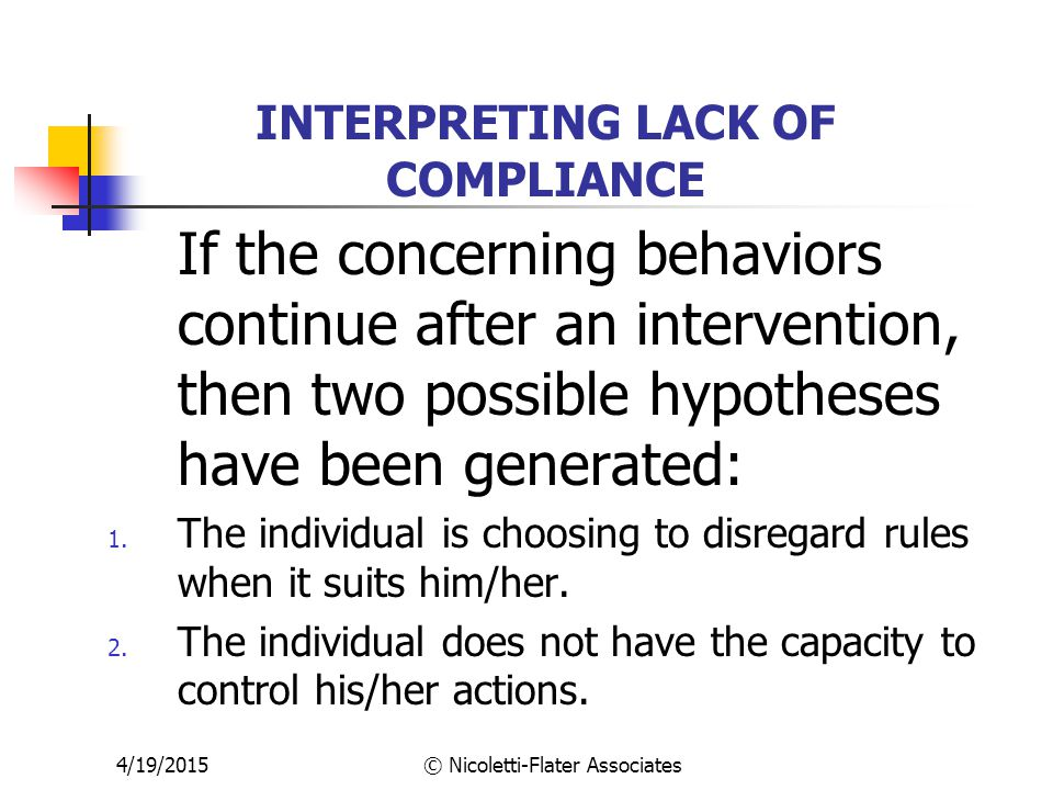 4/19/2015© Nicoletti-Flater Associates INTERPRETING LACK OF COMPLIANCE If the concerning behaviors continue after an intervention, then two possible hypotheses have been generated: 1.