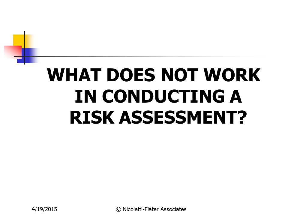 WHAT DOES NOT WORK IN CONDUCTING A RISK ASSESSMENT? 4/19/2015© Nicoletti-Flater Associates