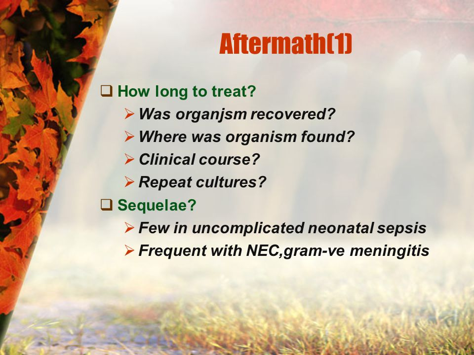 Aftermath(1)  How long to treat?  Was organjsm recovered?  Where was organism found?  Clinical course?  Repeat cultures?  Sequelae?  Few in unc