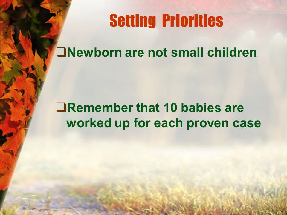Setting Priorities  Newborn are not small children  Remember that 10 babies are worked up for each proven case