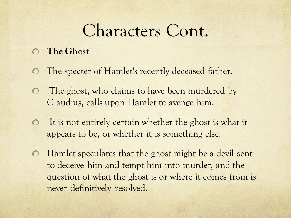 Characters Cont. The Ghost The specter of Hamlet's recently deceased father. The ghost, who claims to have been murdered by Claudius, calls upon Hamle