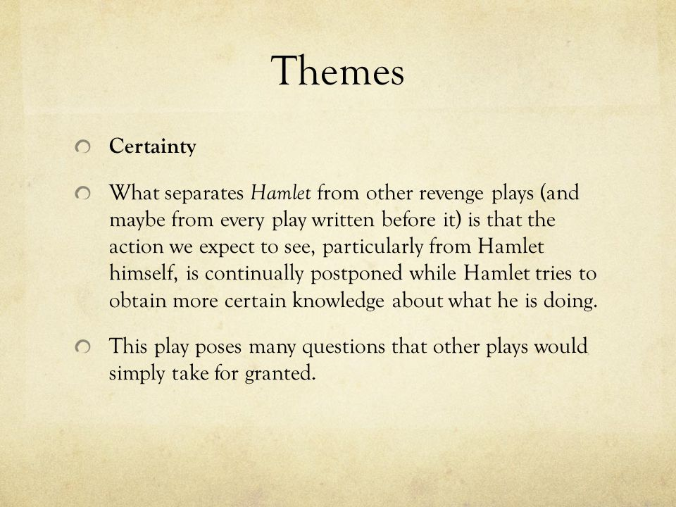 Themes Certainty What separates Hamlet from other revenge plays (and maybe from every play written before it) is that the action we expect to see, par
