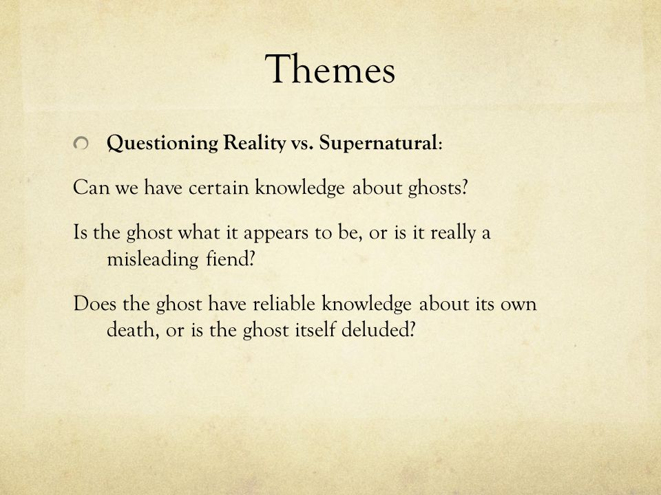 Themes Questioning Reality vs. Supernatural : Can we have certain knowledge about ghosts? Is the ghost what it appears to be, or is it really a mislea