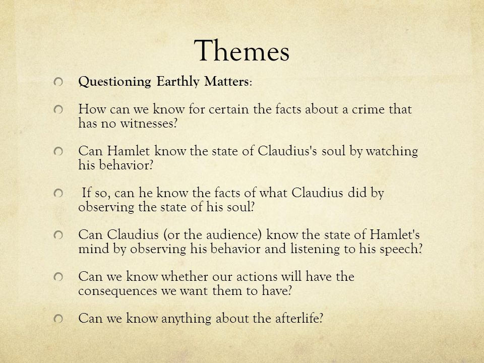 Themes Questioning Earthly Matters : How can we know for certain the facts about a crime that has no witnesses? Can Hamlet know the state of Claudius'