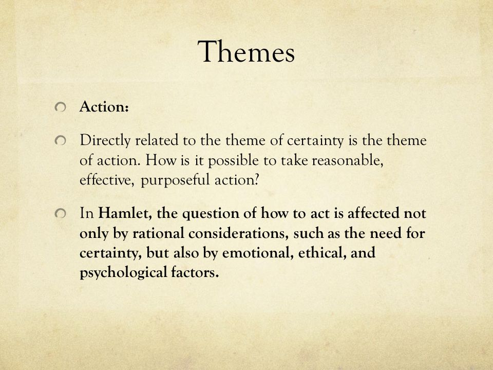 Themes Action: Directly related to the theme of certainty is the theme of action. How is it possible to take reasonable, effective, purposeful action?