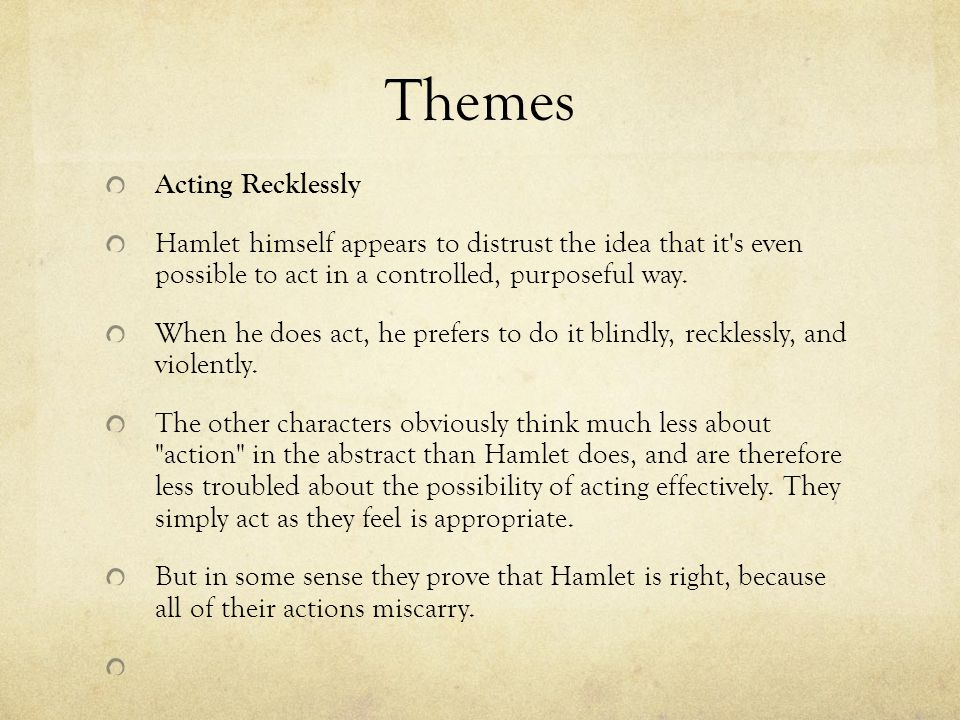 Themes Acting Recklessly Hamlet himself appears to distrust the idea that it's even possible to act in a controlled, purposeful way. When he does act,