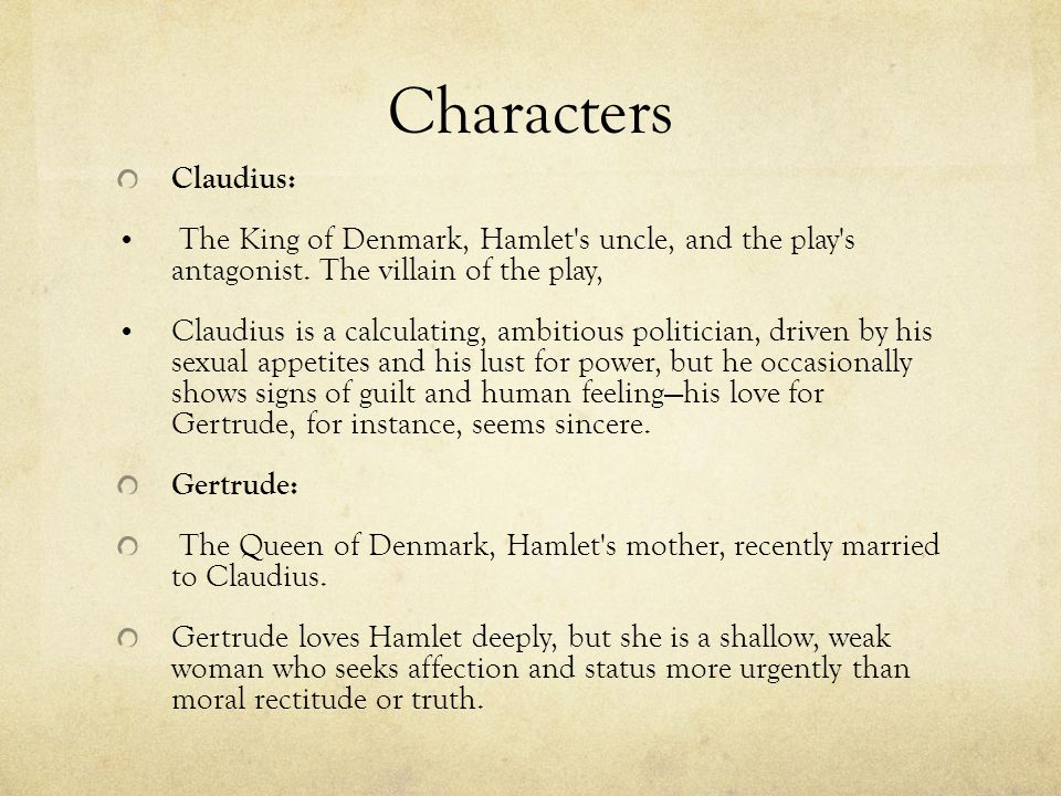 Characters Claudius: The King of Denmark, Hamlet's uncle, and the play's antagonist. The villain of the play, Claudius is a calculating, ambitious pol