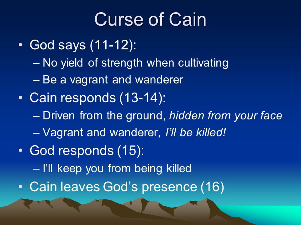 Curse of Cain God says (11-12): –No yield of strength when cultivating –Be a vagrant and wanderer Cain responds (13-14): –Driven from the ground, hidden from your face –Vagrant and wanderer, I'll be killed.