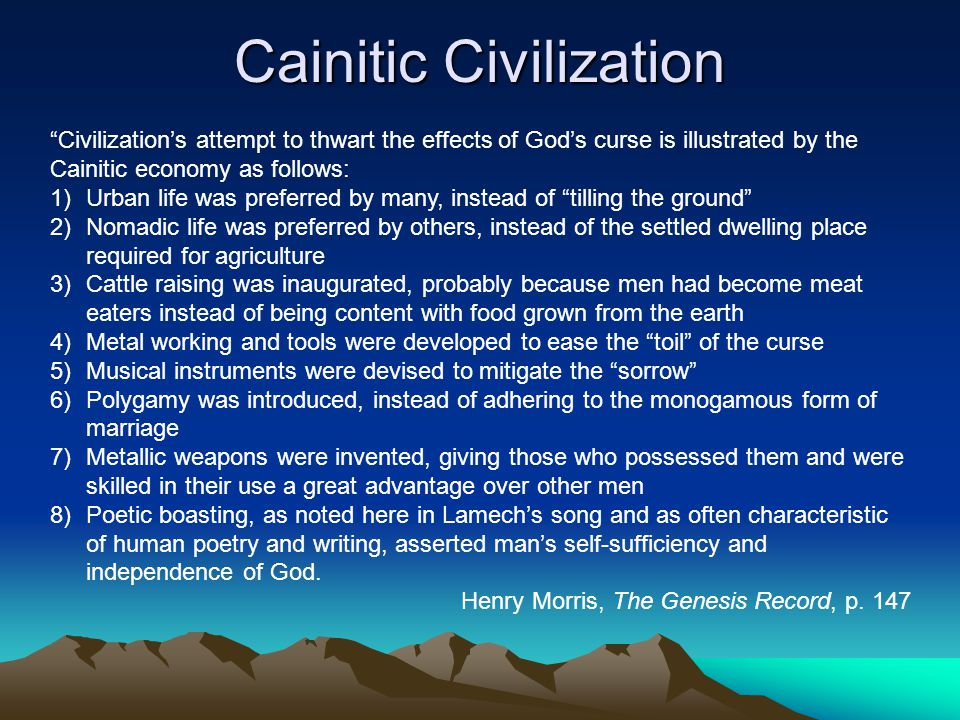 Cainitic Civilization Civilization's attempt to thwart the effects of God's curse is illustrated by the Cainitic economy as follows: 1)Urban life was preferred by many, instead of tilling the ground 2)Nomadic life was preferred by others, instead of the settled dwelling place required for agriculture 3)Cattle raising was inaugurated, probably because men had become meat eaters instead of being content with food grown from the earth 4)Metal working and tools were developed to ease the toil of the curse 5)Musical instruments were devised to mitigate the sorrow 6)Polygamy was introduced, instead of adhering to the monogamous form of marriage 7)Metallic weapons were invented, giving those who possessed them and were skilled in their use a great advantage over other men 8)Poetic boasting, as noted here in Lamech's song and as often characteristic of human poetry and writing, asserted man's self-sufficiency and independence of God.