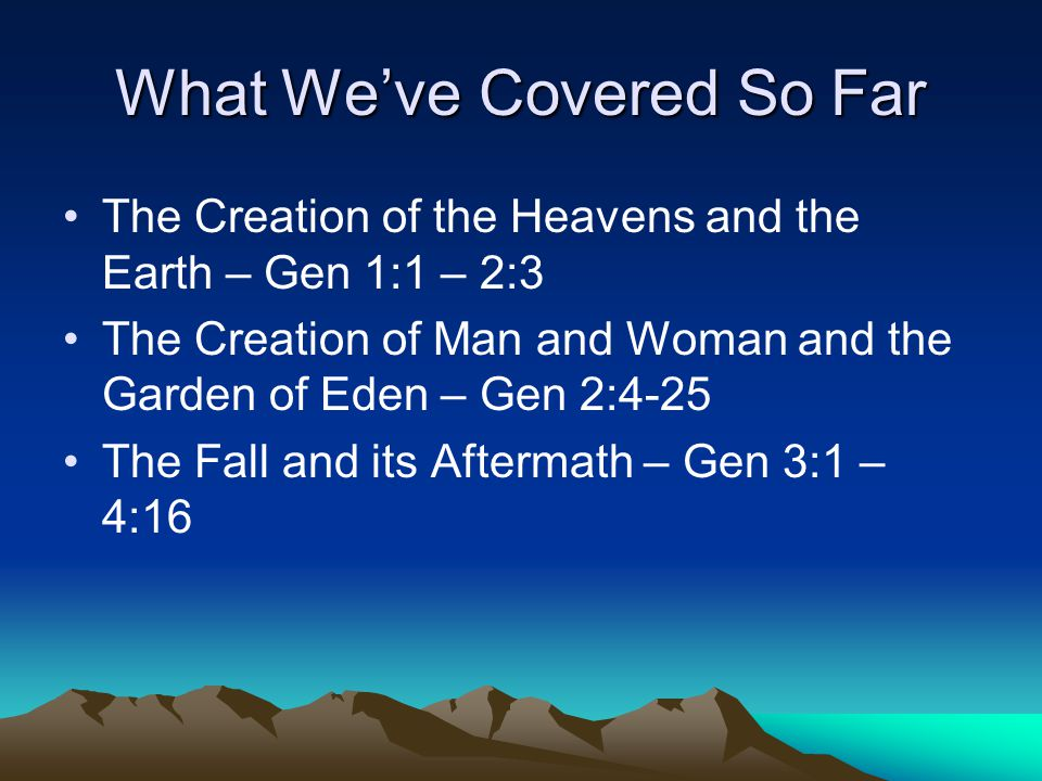 What We've Covered So Far The Creation of the Heavens and the Earth – Gen 1:1 – 2:3 The Creation of Man and Woman and the Garden of Eden – Gen 2:4-25 The Fall and its Aftermath – Gen 3:1 – 4:16
