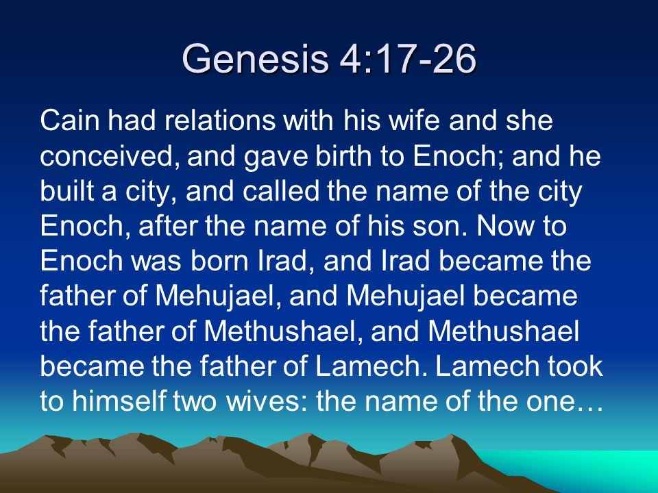 Genesis 4:17-26 Cain had relations with his wife and she conceived, and gave birth to Enoch; and he built a city, and called the name of the city Enoch, after the name of his son.