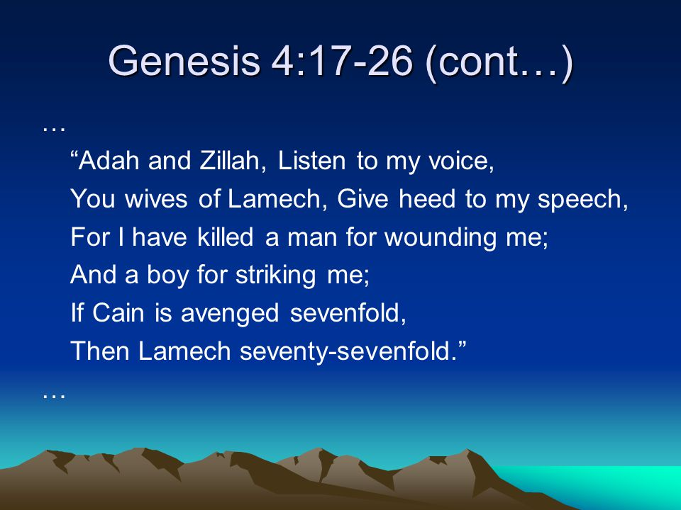 Genesis 4:17-26 (cont…) … Adah and Zillah, Listen to my voice, You wives of Lamech, Give heed to my speech, For I have killed a man for wounding me; And a boy for striking me; If Cain is avenged sevenfold, Then Lamech seventy-sevenfold. …