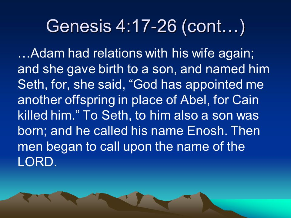 Genesis 4:17-26 (cont…) …Adam had relations with his wife again; and she gave birth to a son, and named him Seth, for, she said, God has appointed me another offspring in place of Abel, for Cain killed him. To Seth, to him also a son was born; and he called his name Enosh.