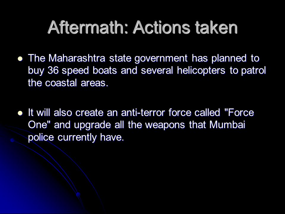 Aftermath: Actions taken The Maharashtra state government has planned to buy 36 speed boats and several helicopters to patrol the coastal areas.