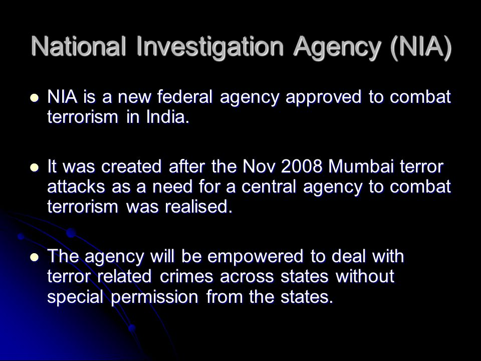 National Investigation Agency (NIA) NIA is a new federal agency approved to combat terrorism in India.