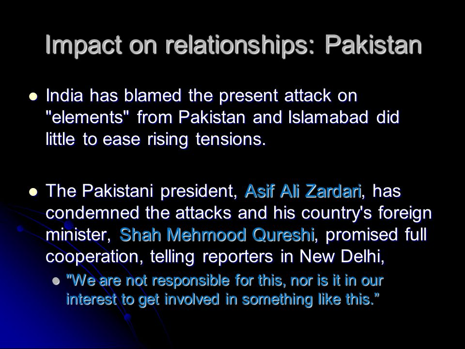 Impact on relationships: Pakistan India has blamed the present attack on elements from Pakistan and Islamabad did little to ease rising tensions.
