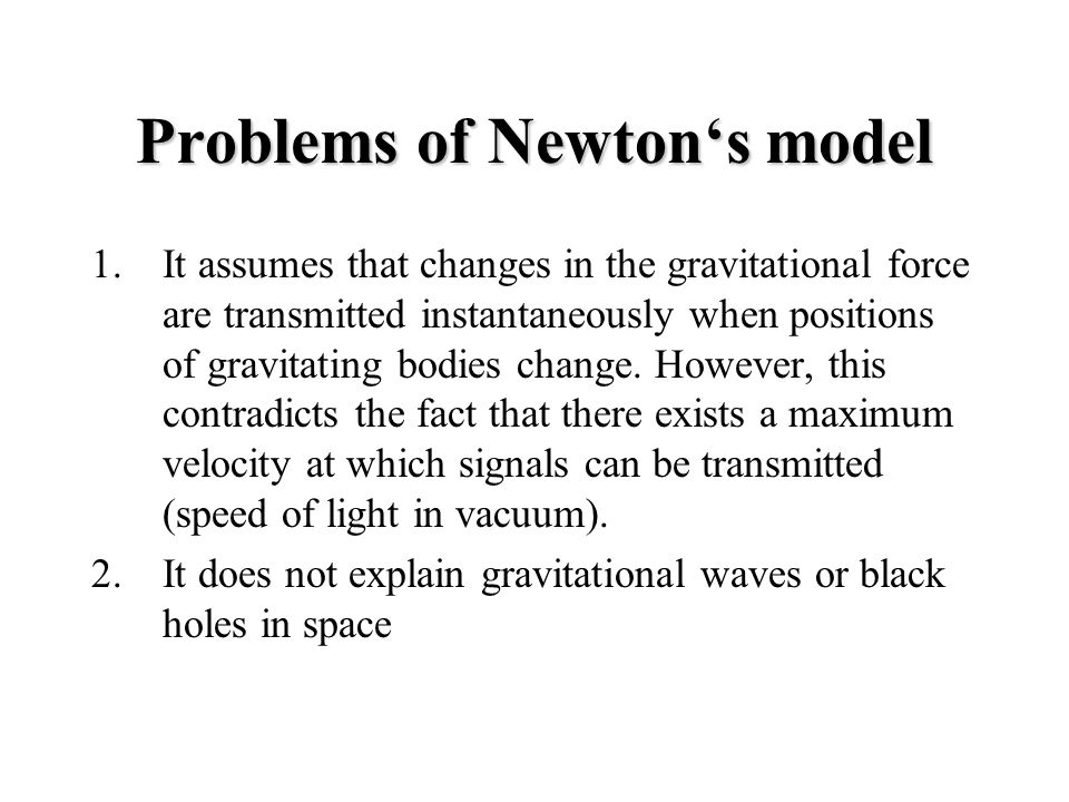 Problems of Newton's model 1.It assumes that changes in the gravitational force are transmitted instantaneously when positions of gravitating bodies change.