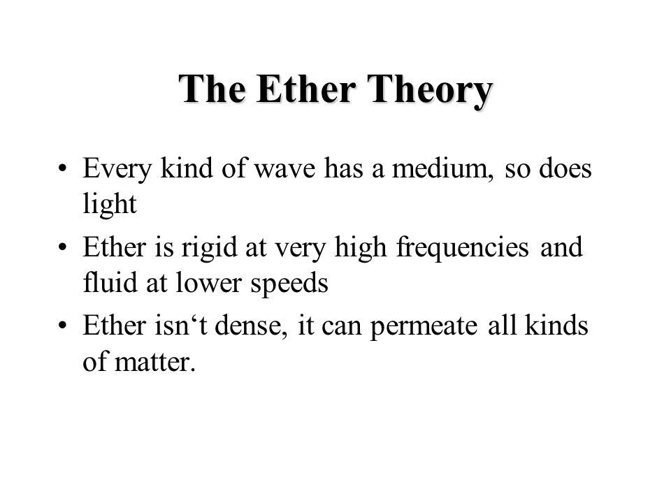 The Ether Theory Every kind of wave has a medium, so does light Ether is rigid at very high frequencies and fluid at lower speeds Ether isn't dense, it can permeate all kinds of matter.
