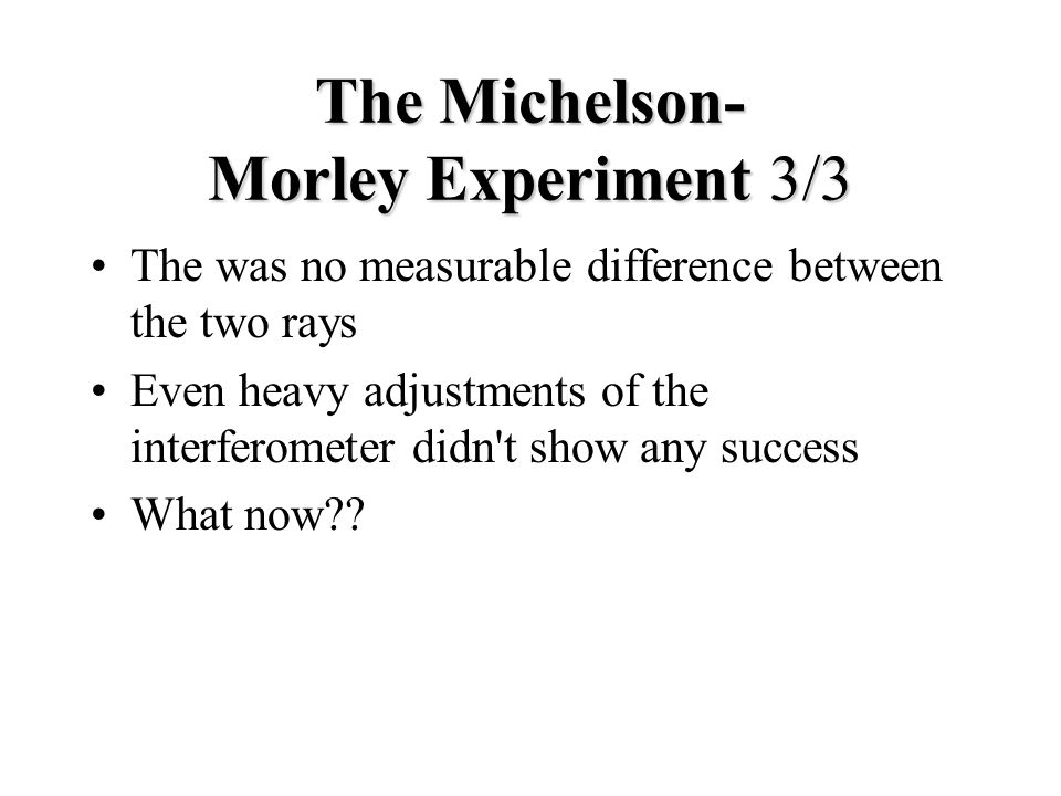 The Michelson- Morley Experiment 3/3 The was no measurable difference between the two rays Even heavy adjustments of the interferometer didn t show any success What now