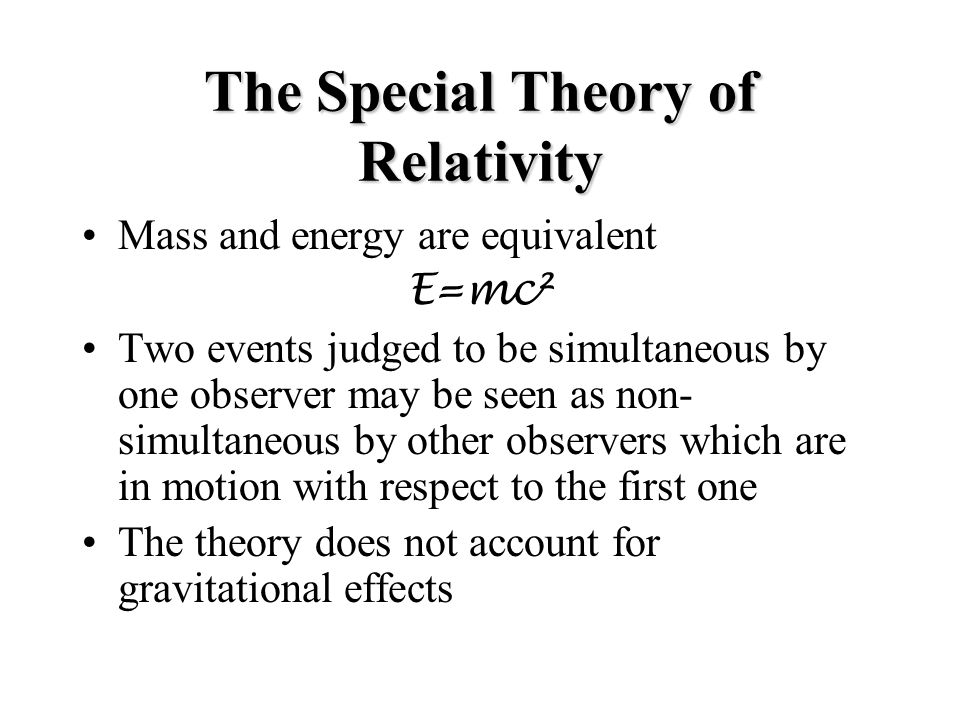 The Special Theory of Relativity Mass and energy are equivalent E=mc² Two events judged to be simultaneous by one observer may be seen as non- simultaneous by other observers which are in motion with respect to the first one The theory does not account for gravitational effects