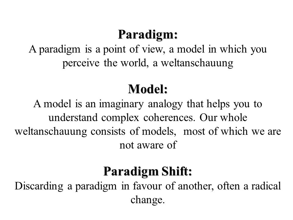 Paradigm: A paradigm is a point of view, a model in which you perceive the world, a weltanschauungModel: A model is an imaginary analogy that helps you to understand complex coherences.