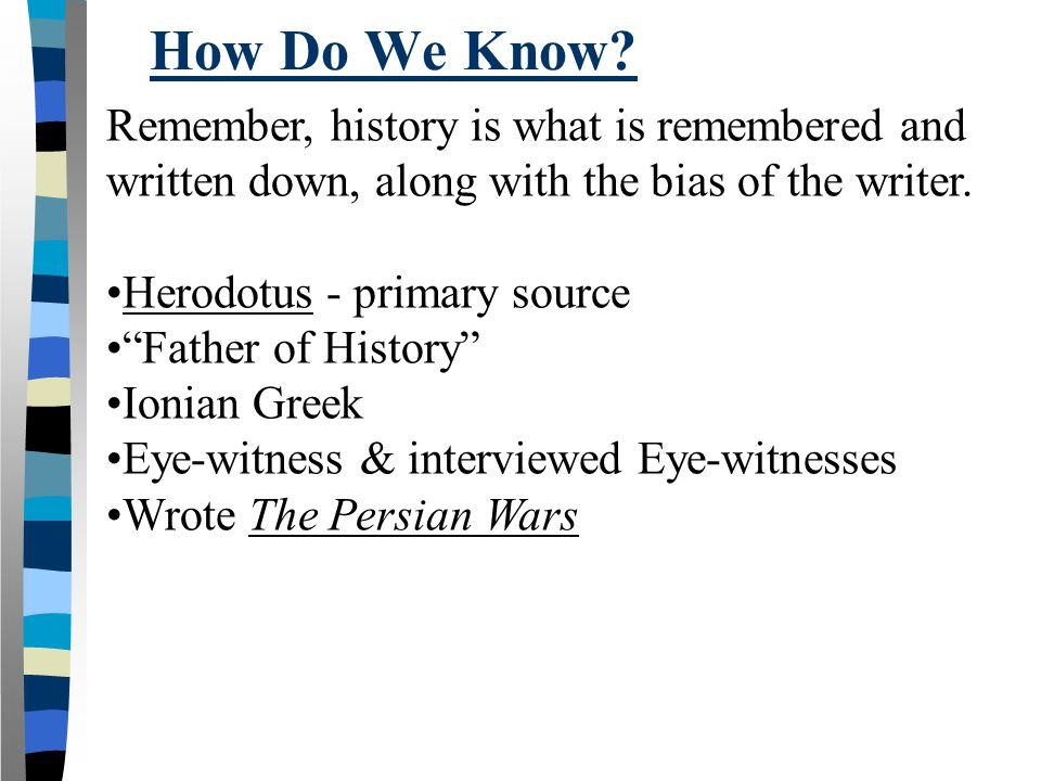 "How Do We Know? Remember, history is what is remembered and written down, along with the bias of the writer. Herodotus - primary source ""Father of His"