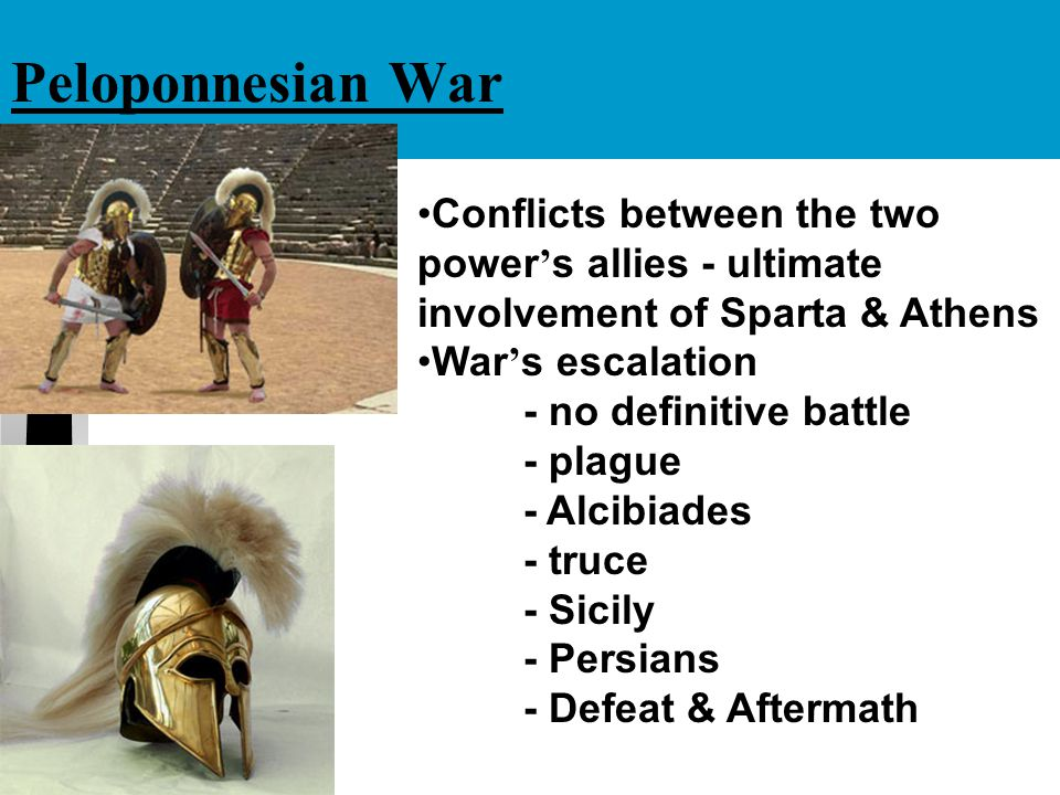 Peloponnesian War Conflicts between the two power ' s allies - ultimate involvement of Sparta & Athens War ' s escalation - no definitive battle - pla