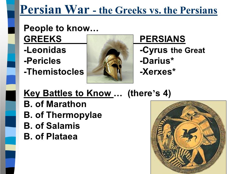 People to know … GREEKSPERSIANS -Leonidas-Cyrus the Great -Pericles -Darius* -Themistocles -Xerxes* Key Battles to Know … (there ' s 4) B. of Marathon