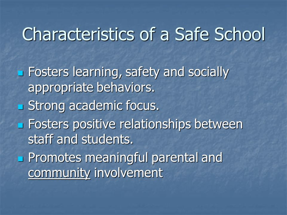 Characteristics of a Safe School Fosters learning, safety and socially appropriate behaviors. Fosters learning, safety and socially appropriate behavi