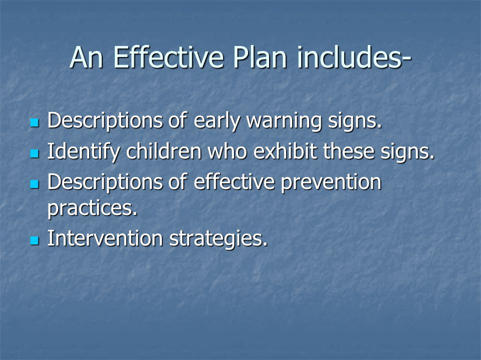 An Effective Plan includes- Descriptions of early warning signs. Descriptions of early warning signs. Identify children who exhibit these signs. Ident