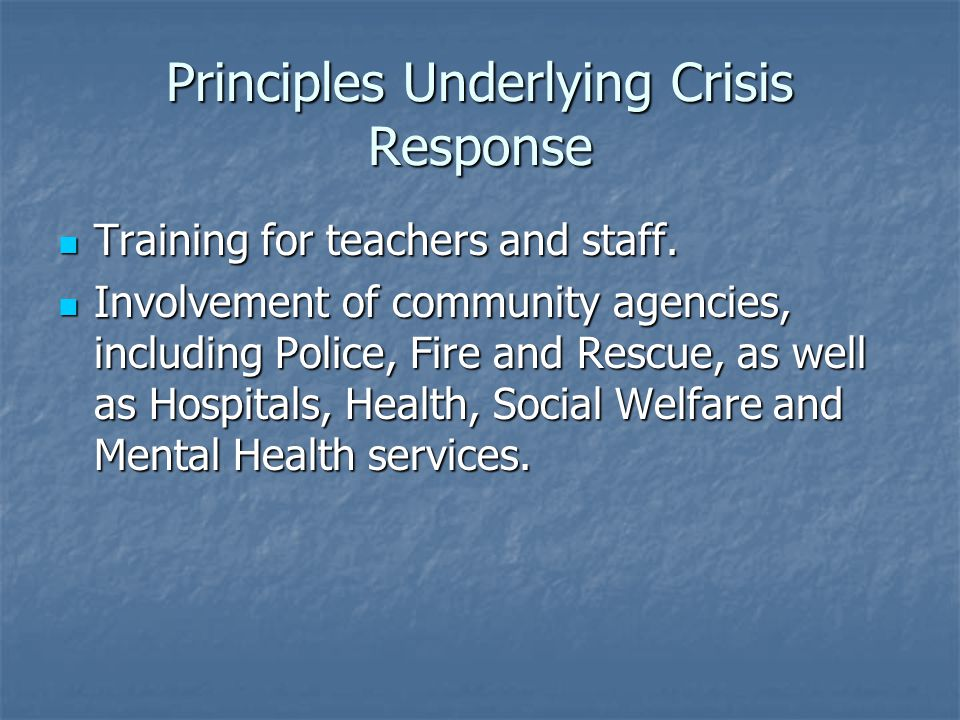 Principles Underlying Crisis Response Training for teachers and staff. Training for teachers and staff. Involvement of community agencies, including P