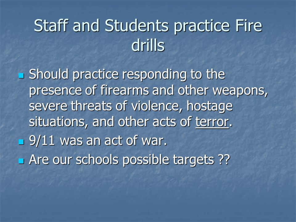 Staff and Students practice Fire drills Should practice responding to the presence of firearms and other weapons, severe threats of violence, hostage
