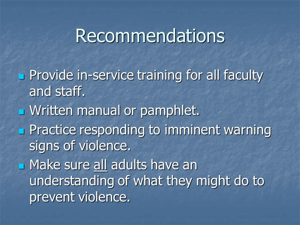 Recommendations Provide in-service training for all faculty and staff. Provide in-service training for all faculty and staff. Written manual or pamphl